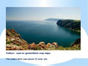 Байкал - одно из древнейших озер мира. Он существует уже около 25 млн. лет.