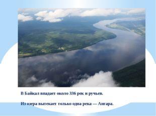 В Байкал впадает около 336 рек и ручьев. Из озера вытекает только одна река—