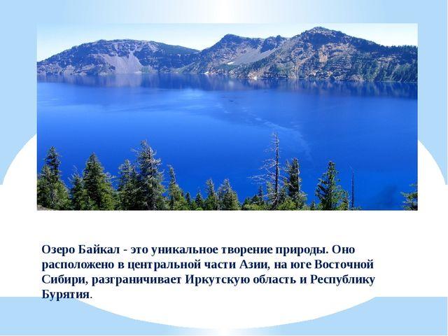 Озеро Байкал - это уникальное творение природы. Оно расположено в центральной...