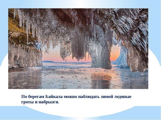 По берегам Байкала можно наблюдать зимой ледяные гроты и набрызги.