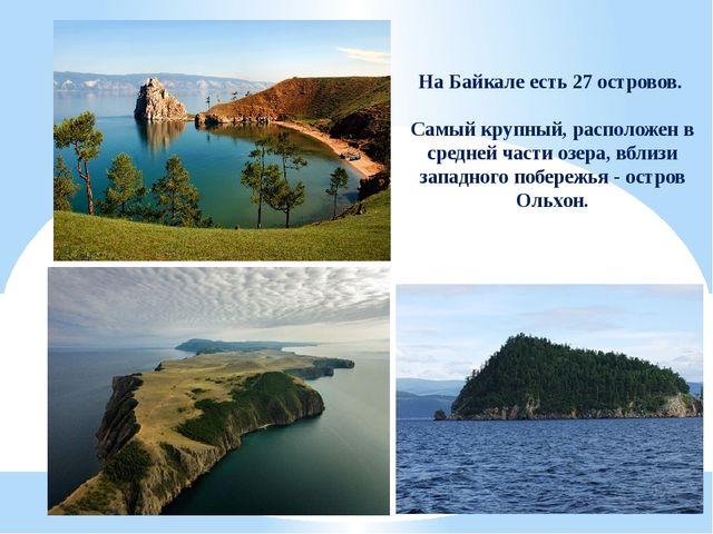На Байкале есть 27 островов. Самый крупный, расположен в средней части озера,...