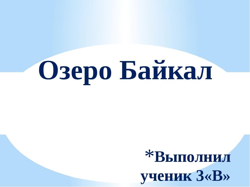 Выполнил ученик 3«В» класса Мельников Руслан Озеро Байкал