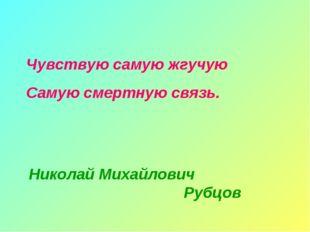 Чувствую самую жгучую Самую смертную связь. Николай Михайлович Рубцов