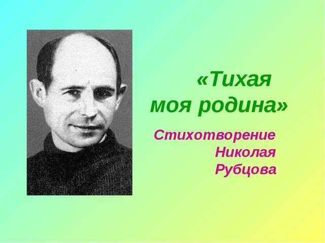 «Тихая моя родина»  Стихотворение Николая Рубцова