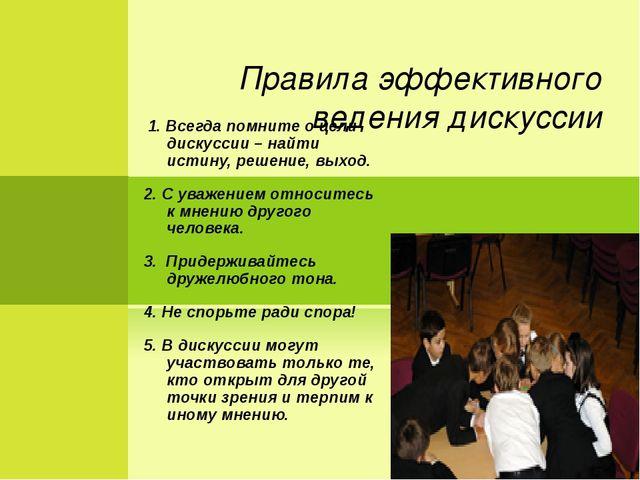 Правила эффективного ведения дискуссии 1. Всегда помните о цели дискуссии –...