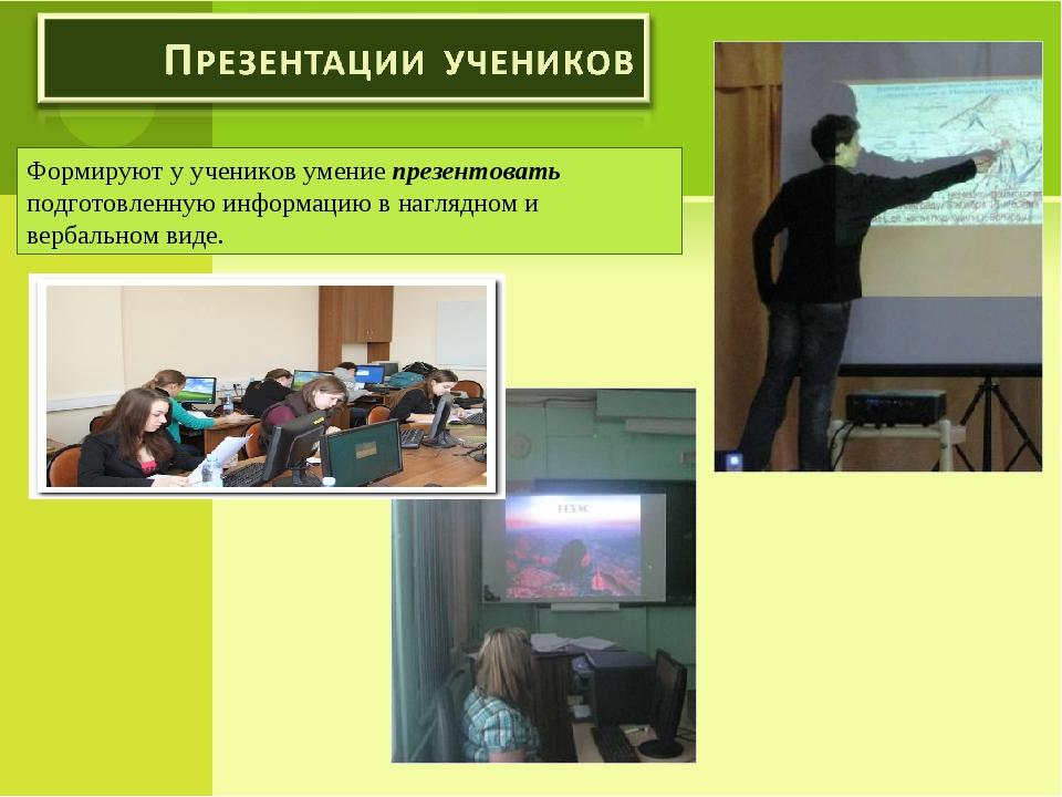 Формируют у учеников умение презентовать подготовленную информацию в наглядно...