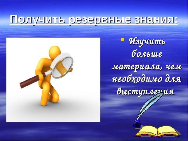 Получить резервные знания: Изучить больше материала, чем необходимо для высту...