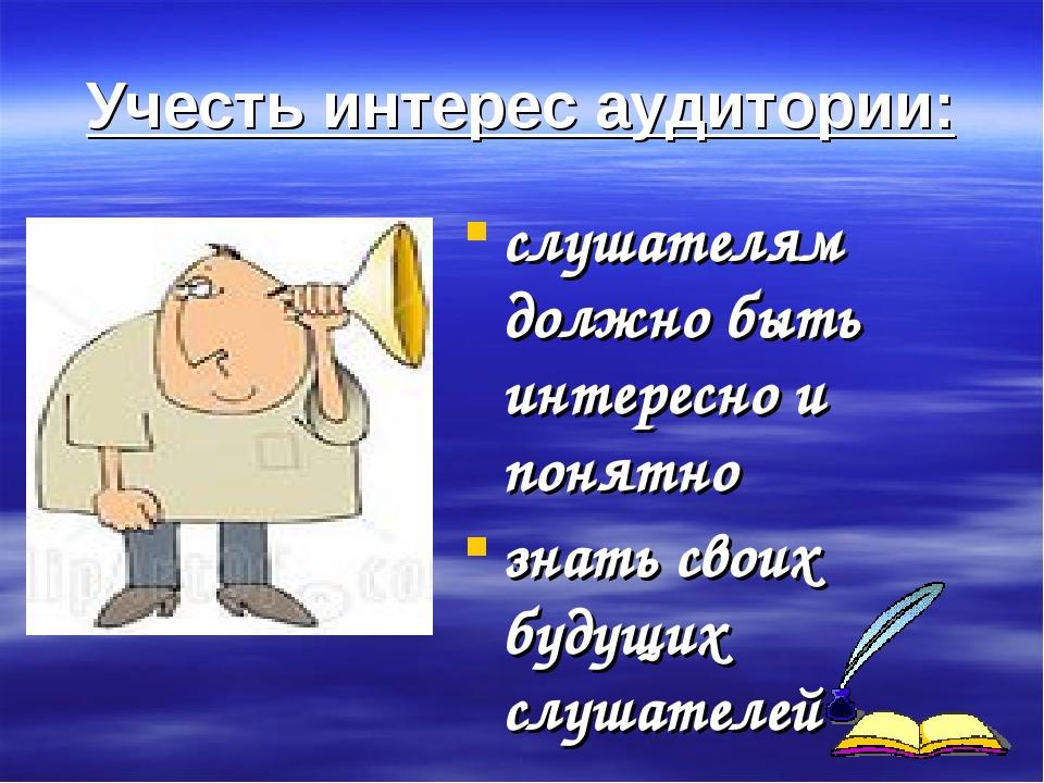 Учесть интерес аудитории: слушателям должно быть интересно и понятно знать св...