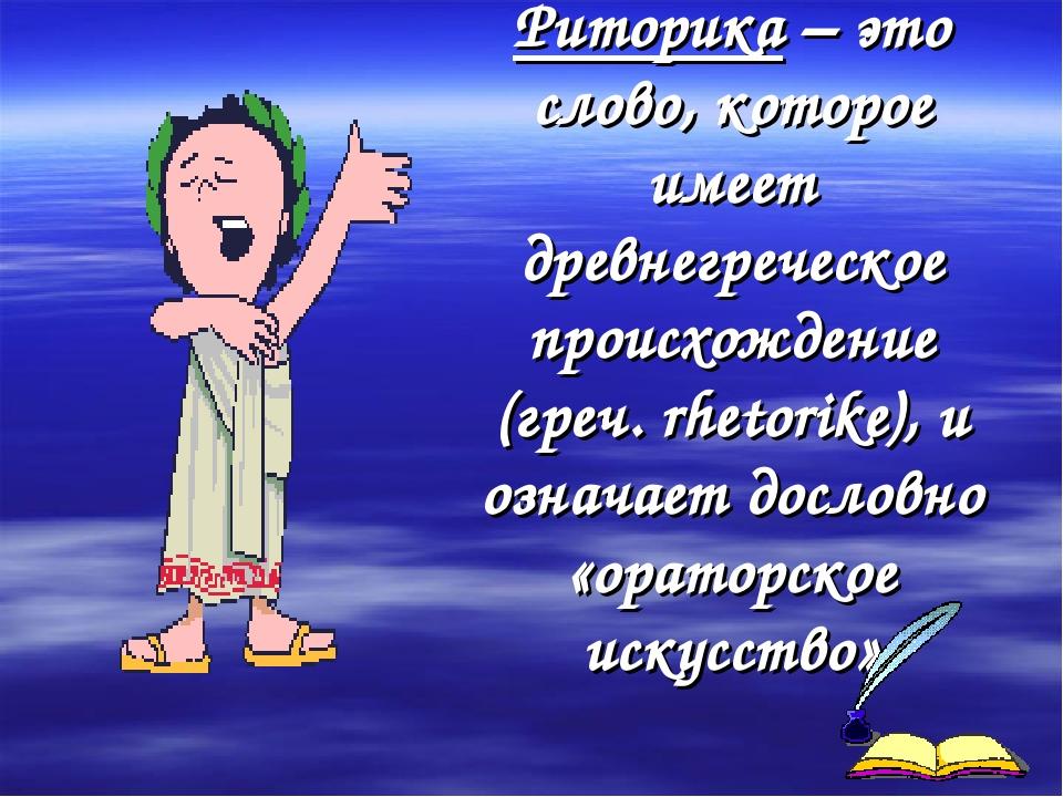 Риторика – это слово, которое имеет древнегреческое происхождение (греч. rhet...