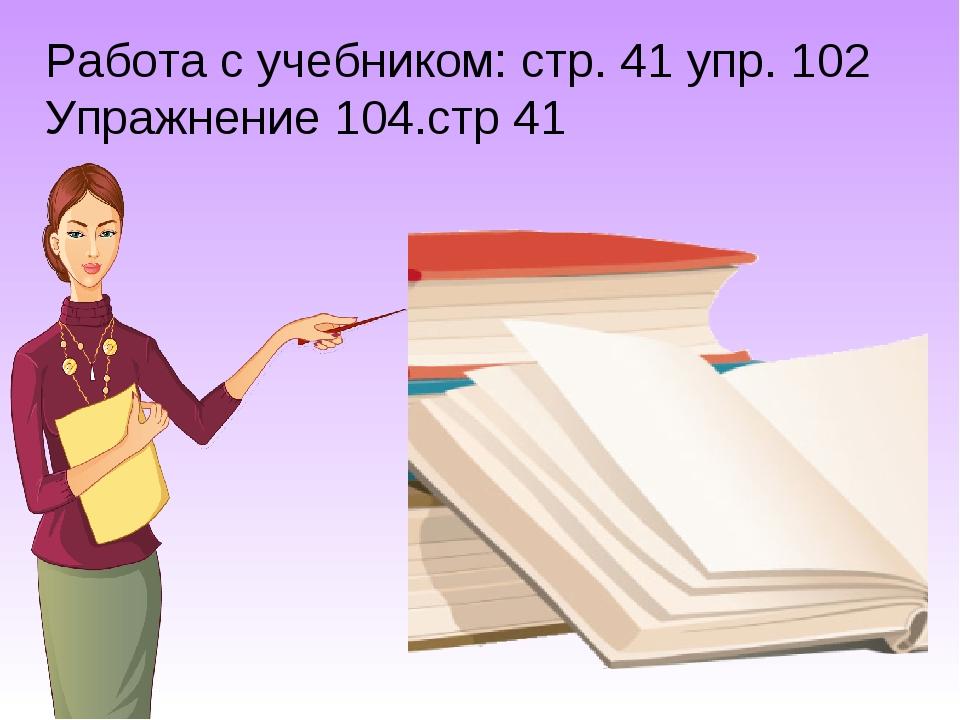 Работа с учебником: стр. 41 упр. 102 Упражнение 104.стр 41