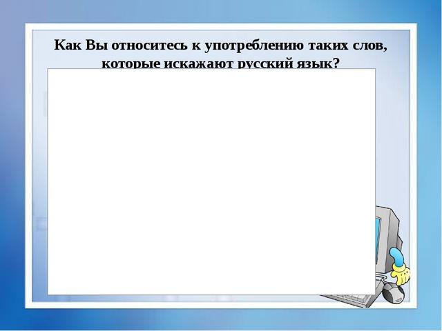 Как Вы относитесь к употреблению таких слов, которые искажают русский язык?