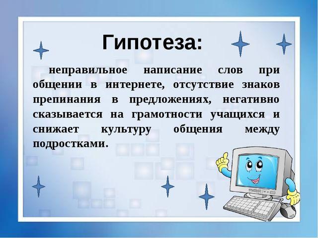 Гипотеза: неправильное написание слов при общении в интернете, отсутствие зн...
