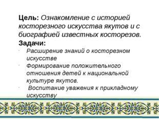 Цель: Ознакомление с историей косторезного искусства якутов и с биографией из