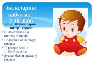 Балаларны кабул итү 7.30- 8.00 сәг. 8.00 балаларны китерү сорала Сәламәтлек һ