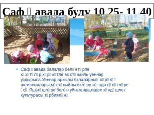 Саф һавада булу 10.25- 11.40 Саф һавада балалар белән төрле күзәтүләр,хәрәкәт