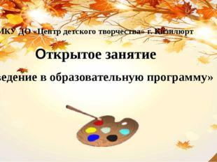 МКУ ДО «Центр детского творчества» г. Кизилюрт Открытое занятие «Введение
