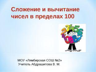 Сложение и вычитание чисел в пределах 100 МОУ «Лямбирская СОШ №2» Учитель Абд