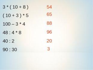 3 * ( 10 + 8 ) ( 10 + 3 ) * 5 100 – 3 * 4 48 : 4 * 8 40 : 2 90 : 30 54 65 88