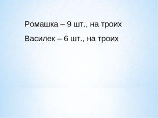 Ромашка – 9 шт., на троих Василек – 6 шт., на троих
