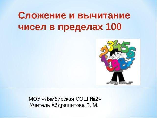 Сложение и вычитание чисел в пределах 100 МОУ «Лямбирская СОШ №2» Учитель Абд...