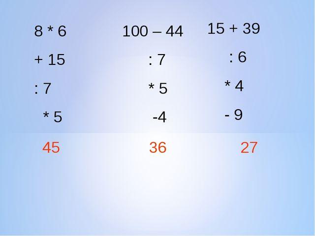 8 * 6 + 15 : 7 * 5 100 – 44 : 7 * 5 -4 15 + 39 : 6 * 4 - 9 45 36 27