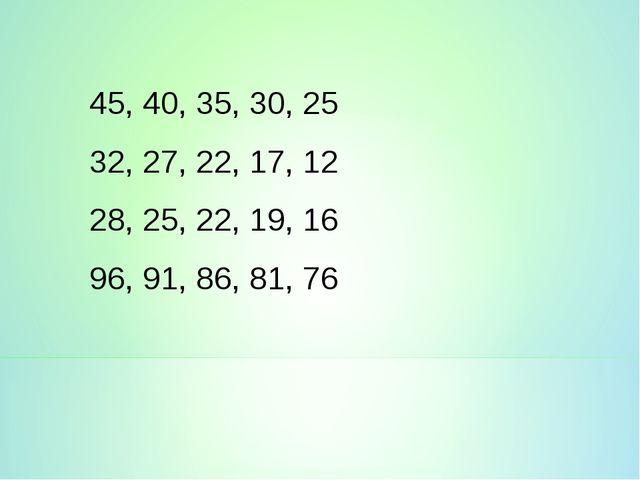 45, 40, 35, 30, 25 32, 27, 22, 17, 12 28, 25, 22, 19, 16 96, 91, 86, 81, 76