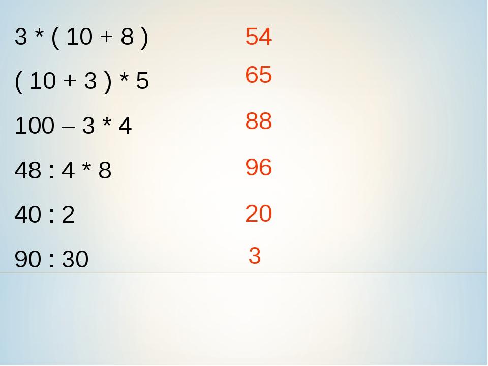 3 * ( 10 + 8 ) ( 10 + 3 ) * 5 100 – 3 * 4 48 : 4 * 8 40 : 2 90 : 30 54 65 88...
