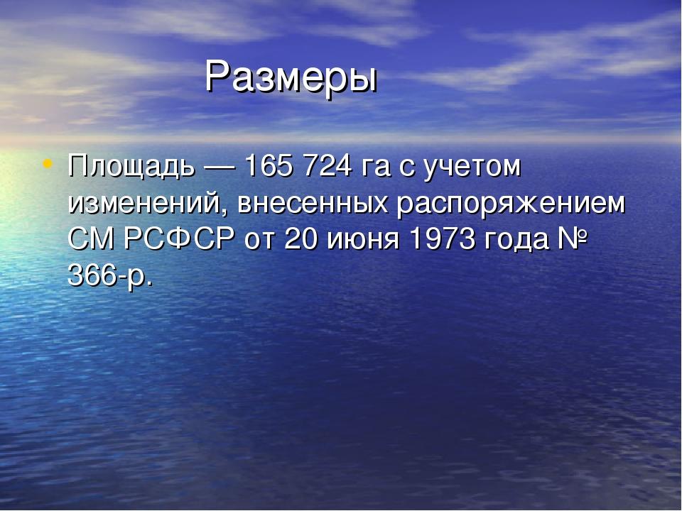 Размеры Площадь — 165 724 га с учетом изменений, внесенных распоряжением СМ...