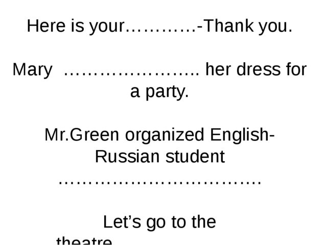 Here is your…………-Thank you. Mary ………………….. her dress for a party. Mr.Green or...