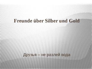 Freunde über Silber und Gold Друзья – не разлей вода