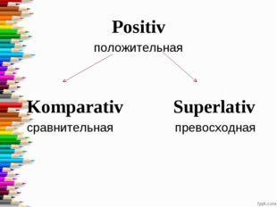 Positiv положительная  Komparativ Superlativ сравнительная превосходная