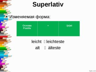 Superlativ Изменяемая форма: leicht ˗ leichteste alt ˗ älteste Основа Positiv