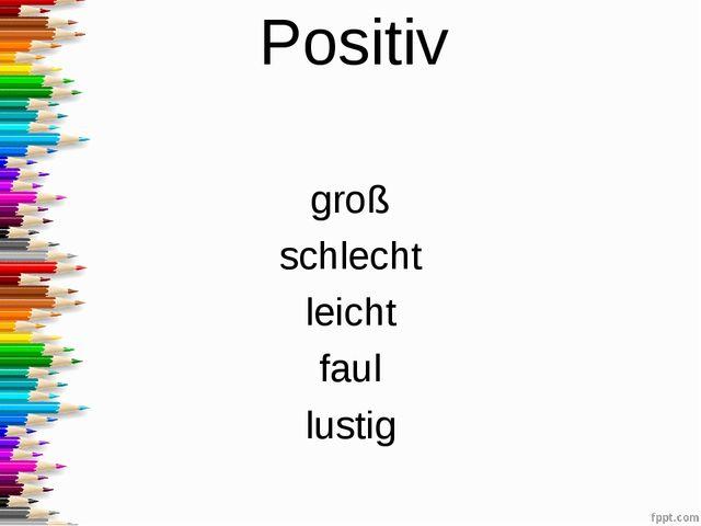 Positiv groß schlecht leicht faul lustig