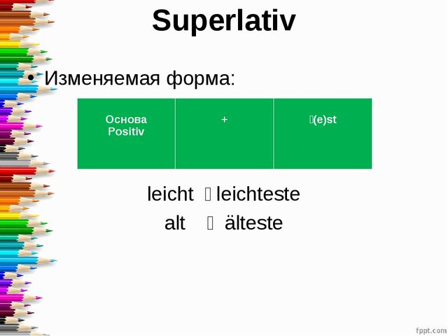 Superlativ Изменяемая форма: leicht ˗ leichteste alt ˗ älteste Основа Positiv...