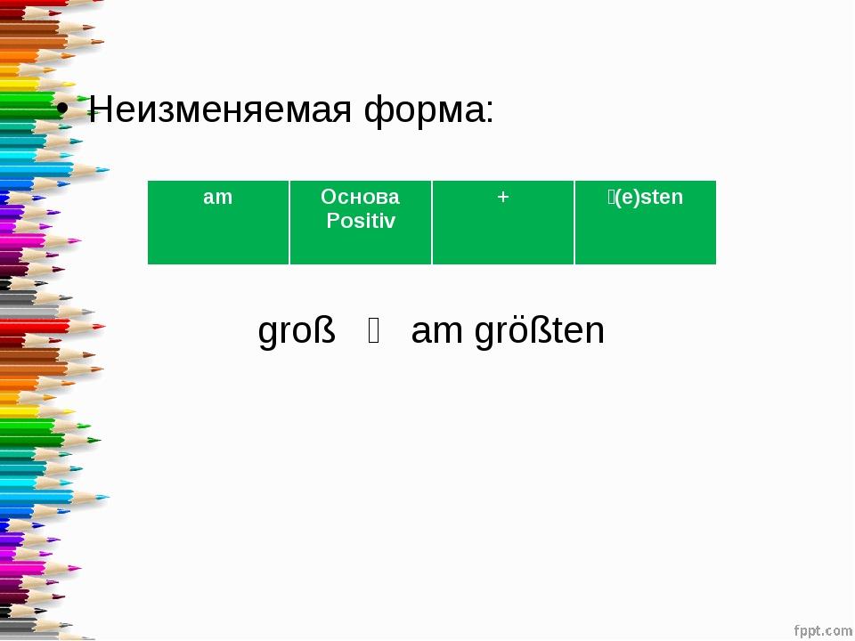 Неизменяемая форма: groß ˗ am größten amОснова Positiv +˗(e)sten