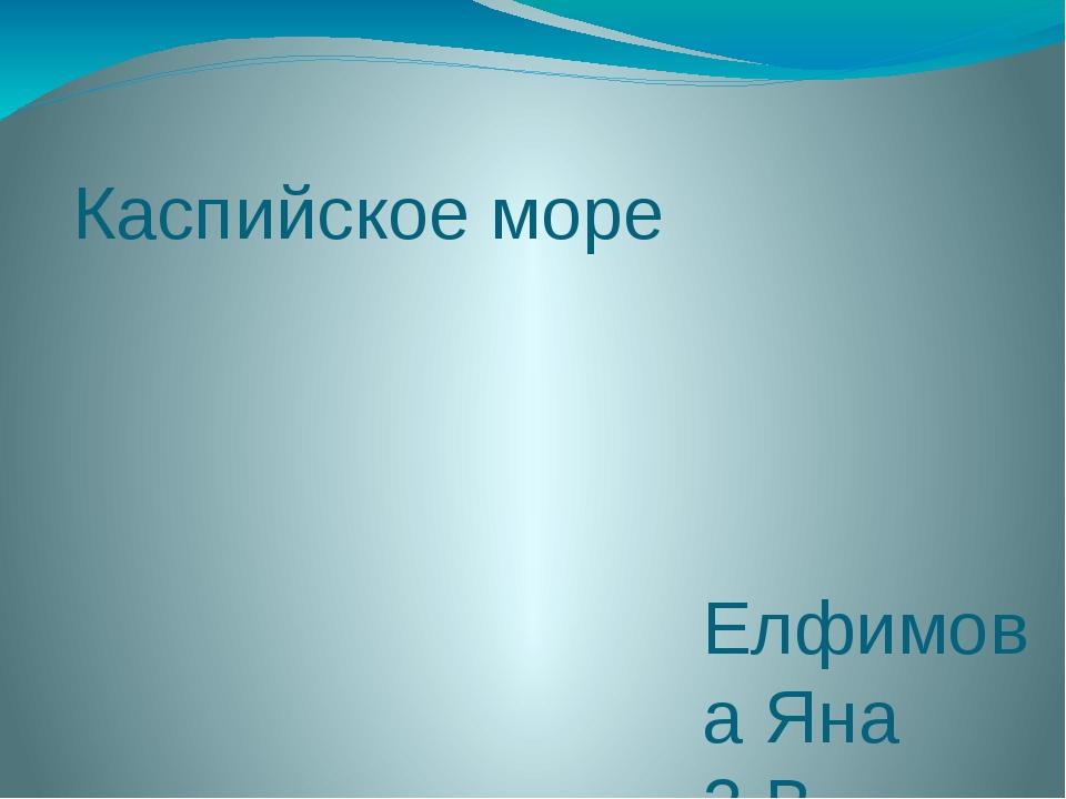 Каспийское море Елфимова Яна 3 В МБОУ СОШ №48