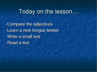 Today on the lesson… -Compare the adjectives -Learn a new tongue twister -Wri