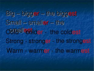 Big – bigger – the biggest Small – smaller – the smallest Cold - colder - the