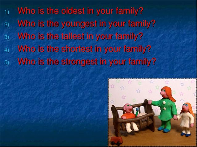 Who is the oldest in your family? Who is the youngest in your family? Who is...