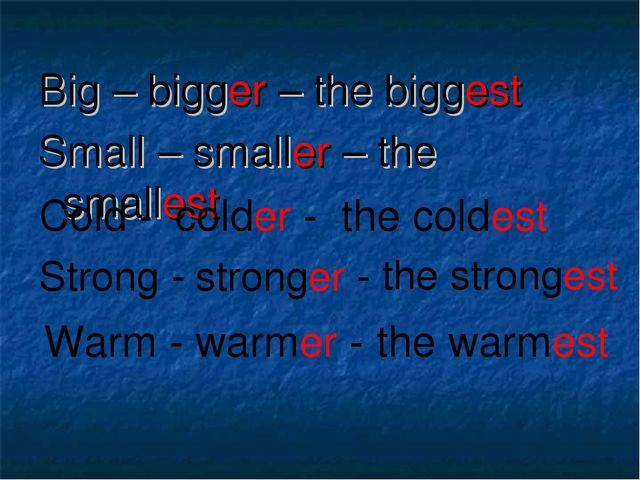 Big – bigger – the biggest Small – smaller – the smallest Cold - colder - the...