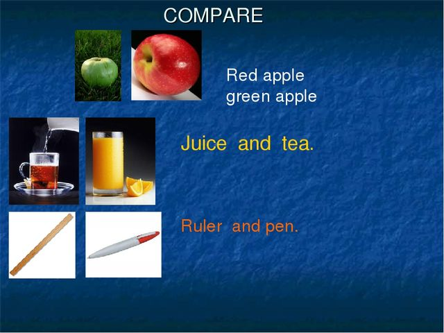 COMPARE Juice and tea. Ruler and pen. Red apple green apple