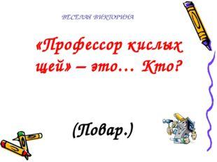 ВЕСЕЛАЯ ВИКТОРИНА  «Профессор кислых щей» – это… Кто? (Повар.)