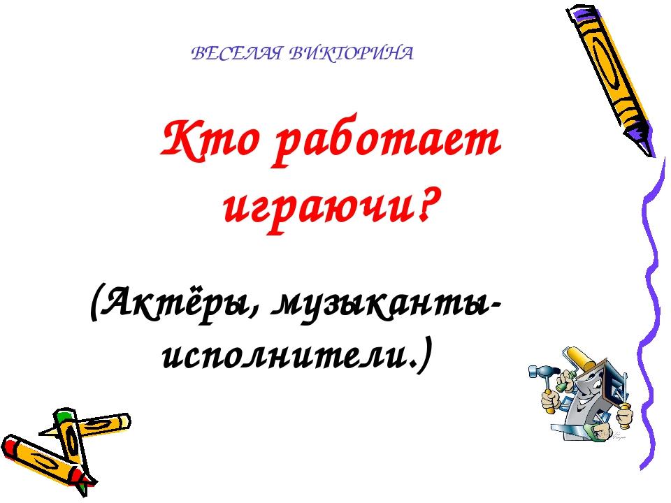 ВЕСЕЛАЯ ВИКТОРИНА  Кто работает играючи? (Актёры, музыканты-исполнители.)