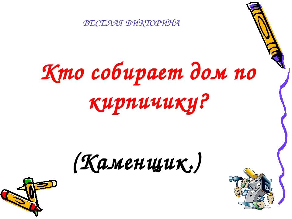 ВЕСЕЛАЯ ВИКТОРИНА  Кто собирает дом по кирпичику? (Каменщик.)