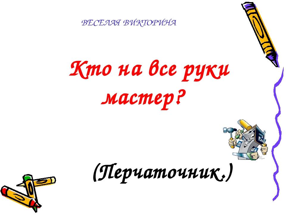 ВЕСЕЛАЯ ВИКТОРИНА  Кто на все руки мастер? (Перчаточник.)