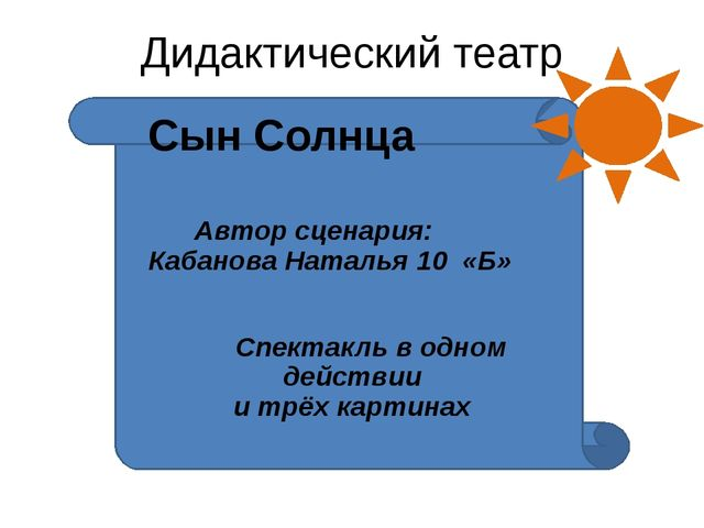Дидактический театр Сын Солнца Автор сценария: Кабанова Наталья 10 «Б» Спект...