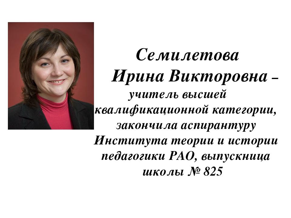 Семилетова Ирина Викторовна – учитель высшей квалификационной категории, зак...