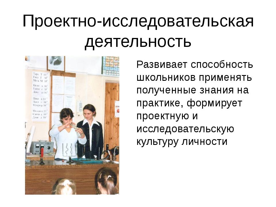 Проектно-исследовательская деятельность Развивает способность школьников прим...