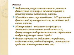 Ресурсы: Кадровыми ресурсами являются: учителя физической культуры, администр