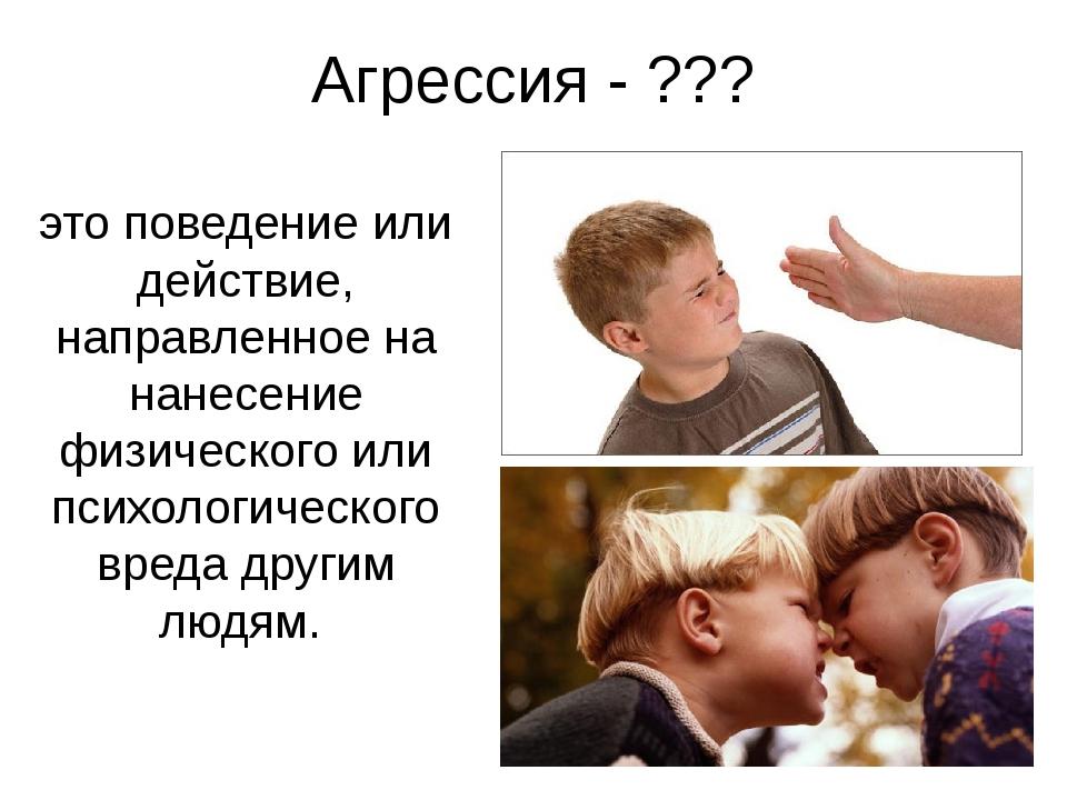 Агрессия - ??? это поведение или действие, направленное на нанесение физическ...